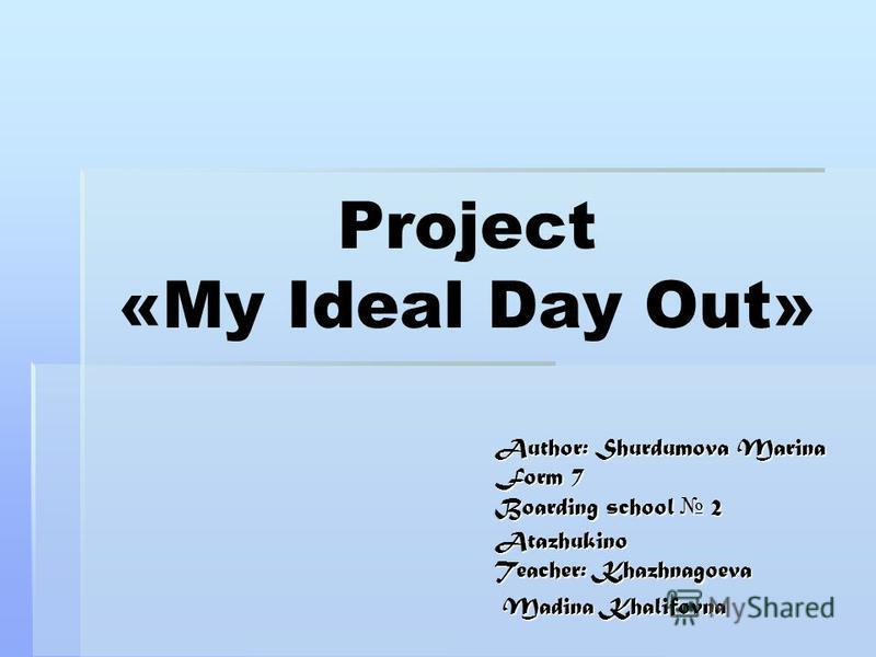 Project «My Ideal Day Out» Author: Shurdumova Marina Form 7 Boarding school 2 Atazhukino Teacher: Khazhnagoeva Madina Khalifovna Madina Khalifovna