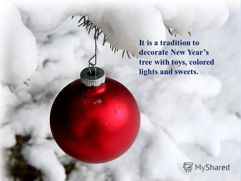 It is a tradition to decorate New Years tree with toys, colored lights and sweets.