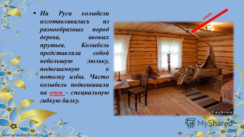 На Руси колыбели изготавливалась из разнообразных пород дерева, ивовых прутьев. Колыбель представляла собой небольшую люльку, подвешенную к потолку избы. Часто колыбель подвешивали на ппочеп – специальную гибкую балку. ппочеп