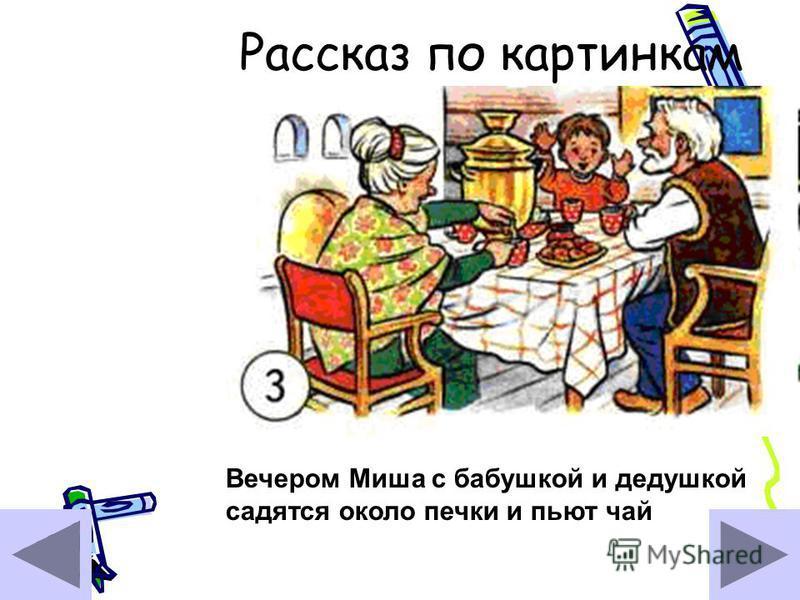 Рассказ по картинкам Вечером Миша с бабушкой и дедушкой садятся около печки и пьют чай