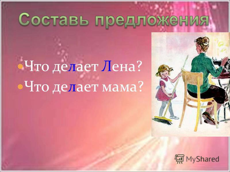 Что делает Лена? Что делает мама?