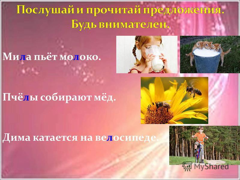Мила пьёт моооко. Пчёлы собирают мёд. Дима катается на велосипеде.