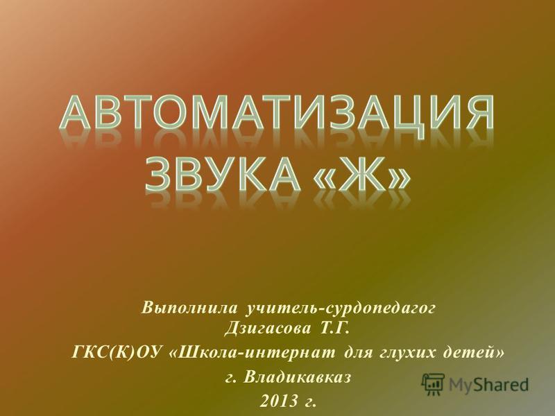 Выполнила учитель-сурдопедагог Дзигасова Т.Г. ГКС(К)ОУ «Школа-интернат для глухих детей» г. Владикавказ 2013 г.