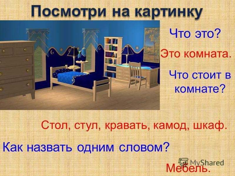 Что это? Это комната. Что стоит в комнате? Как назвать одним словом? Стол, стул, кровать, комод, шкаф. Мебель.