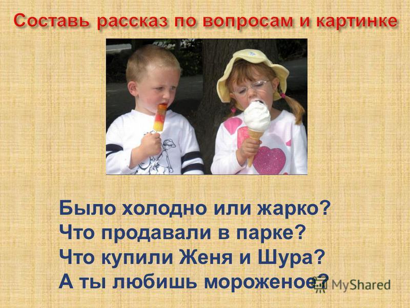 Было холодно или шарко? Что продавали в парке? Что купили Женя и Шура? А ты любишь мороженое?
