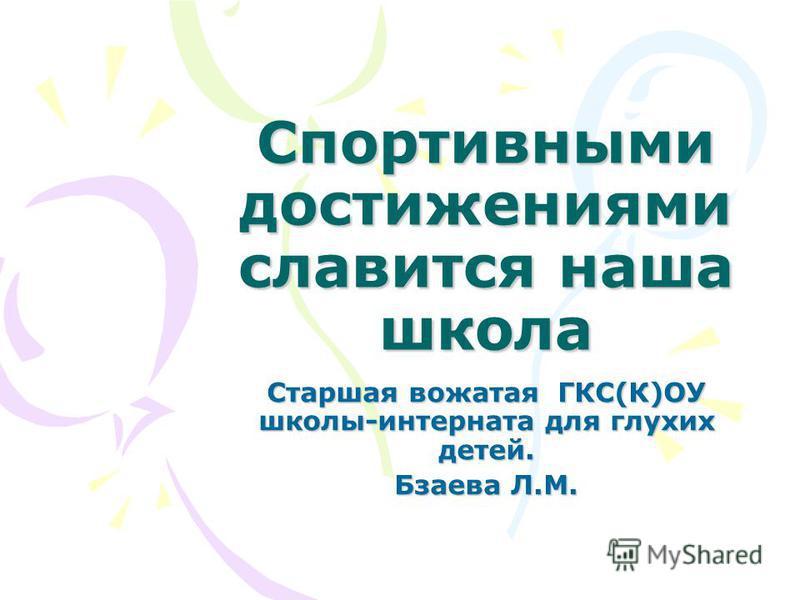 Спортивными достижениями славится наша школа Старшая вожатая ГКС(К)ОУ школы-интерната для глухих детей. Бзаева Л.М.