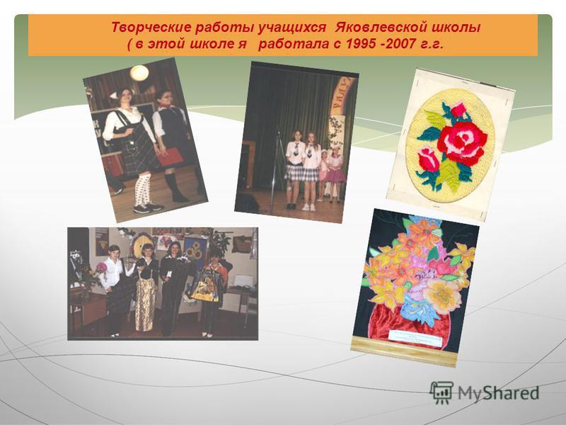 Творческие работы учащихся Яковлевской школы ( в этой школе я работала с 1995 -2007 г.г.