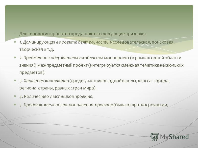 Для типологии проектов предлагаются следующие признаки: 1. Доминирующая в проекте деятельность: исследовательская, поисковая, творческая и т.д. 2. Предметно-содержательная область: монопроект (в рамках одной области знания); межпредметный проект (инт