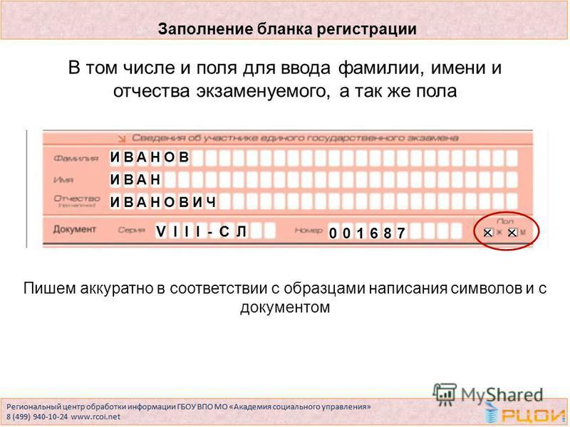 Пишем аккуратно в соответствии с образцами написания символов и с документом В том числе и поля для ввода фамилии, имени и отчества экзаменуемого, а так же пола ИВАНОВ ИВАН ИВАНОВИЧ VIII-СЛ 001687 Заполнение бланка регистрации