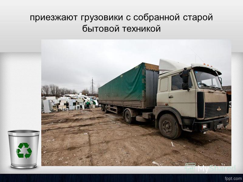 приезжают грузовики с собранной старой бытовой техникой