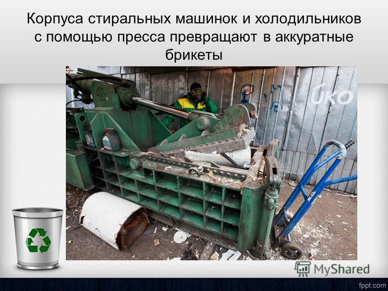 Корпуса стиральных машинок и холодильников с помощью пресса превращают в аккуратные брикеты