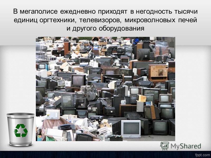 В мегаполисе ежедневно приходят в негодность тысячи единиц оргтехники, телевизоров, микроволновых печей и другого оборудования