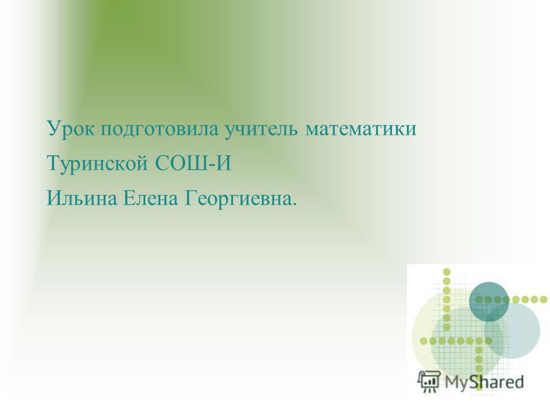 Урок подготовила учитель математики Туринской СОШ-И Ильина Елена Георгиевна.