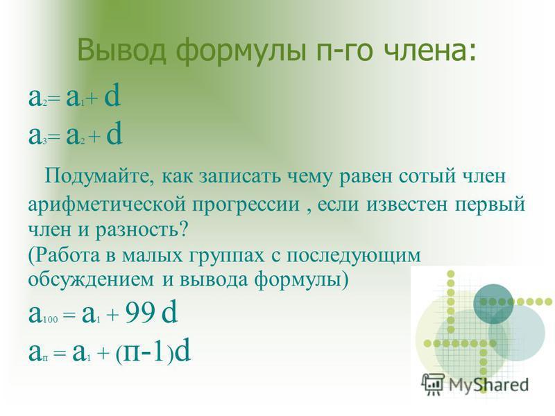 Вывод формулы п-го члена: а 2 = а 1 + d а 3 = а 2 + d Подумайте, как записать чему равен сотый член арифметической прогрессии, если известен первый член и разность? (Работа в малых группах с последующим обсуждением и вывода формулы) а 100 = а 1 + 99