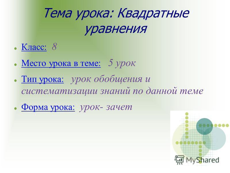 Тема урока: Квадратные уравнения Класс: 8 Место урока в теме: 5 урок Тип урока: урок обобщения и систематизации знаний по данной теме Форма урока: урок- зачет