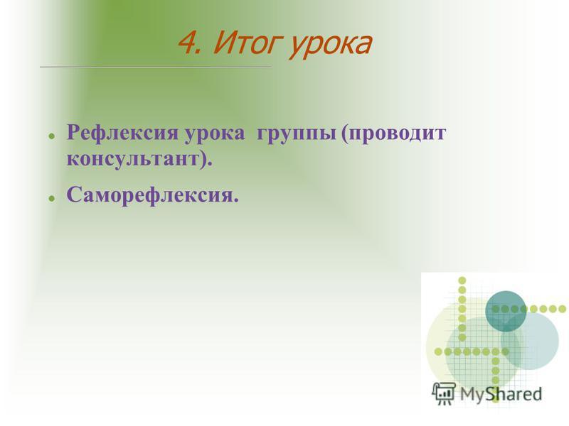 4. Итог урока Рефлексия урока группы (проводит консультант). Саморефлексия.