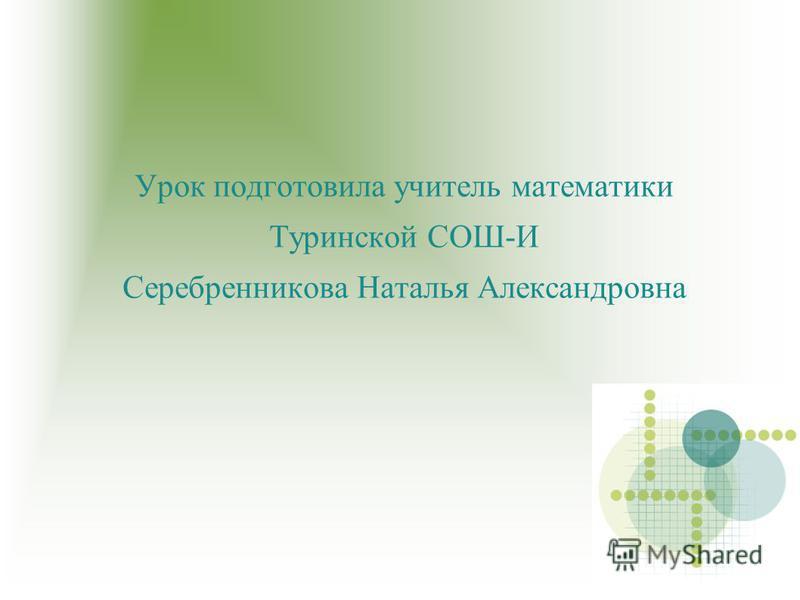 Урок подготовила учитель математики Туринской СОШ-И Серебренникова Наталья Александровна