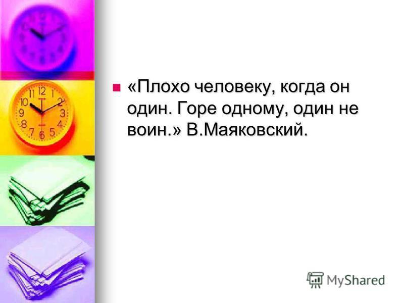 «Плохо человеку, когда он один. Горе одному, один не воин.» В.Маяковский. «Плохо человеку, когда он один. Горе одному, один не воин.» В.Маяковский.