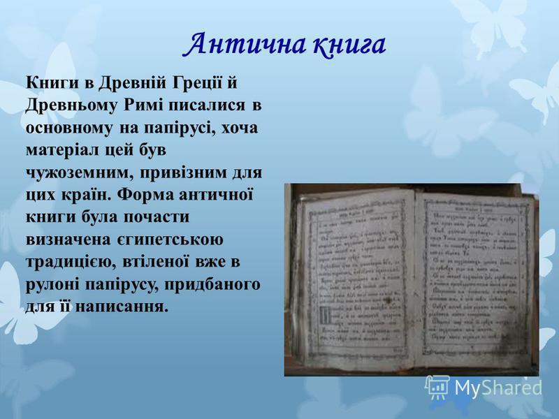 Антична книга Книги в Древній Греції й Древньому Римі писалися в основному на папірусі, хоча матеріал цей був чужоземним, привізним для цих країн. Форма античної книги була почасти визначена єгипетською традицією, втіленої вже в рулоні папірусу, прид
