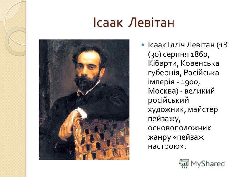 Ісаак Левітан Ісаак Ілліч Левітан (18 (30) серпня 1860, Кібарти, Ковенська губернія, Російська імперія - 1900, Москва ) - великий російський художник, майстер пейзажу, основоположник жанру « пейзаж настрою ».