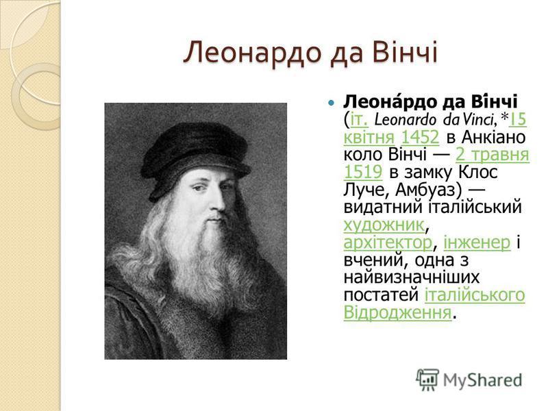 Леонардо да Вінчі Леонардо да Вінчі ( іт. Leonardo da Vinci, *15 квітня 1452 в Анкіано коло Вінчі 2 травня 1519 в замку Клос Луче, Амбуаз ) видатний італійський художник, архітектор, інженер і вчений, одна з найвизначніших постатей італійського Відро