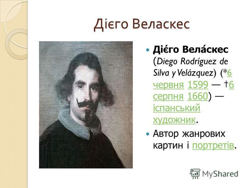 Дієго Веласкес Дієго Веласкес (Diego Rodríguez de Silva y Velázquez) (*6 червня 1599 6 серпня 1660) іспанський художник.6 червня15996 серпня1660 іспанський художник Автор жанрових картин і портретів. портретів