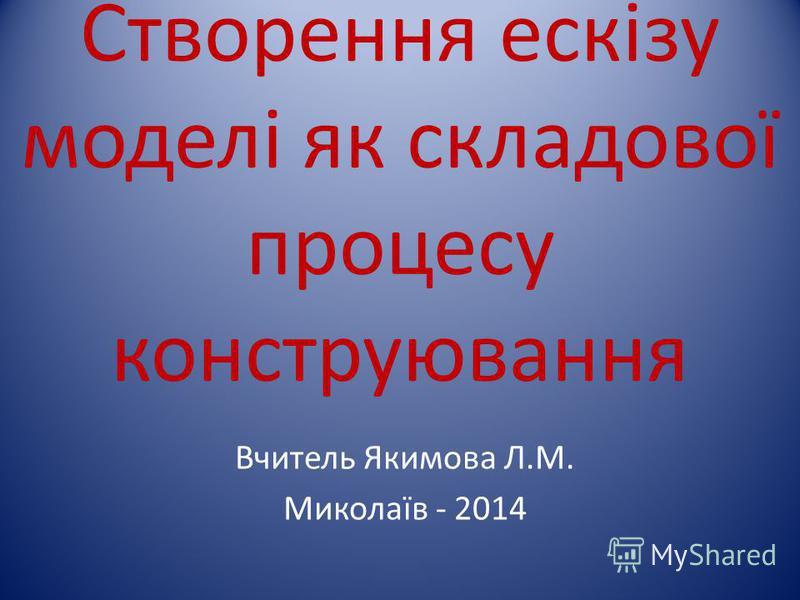 Створення ескізу моделі як складової процесу конструювання Вчитель Якимова Л.М. Миколаїв - 2014
