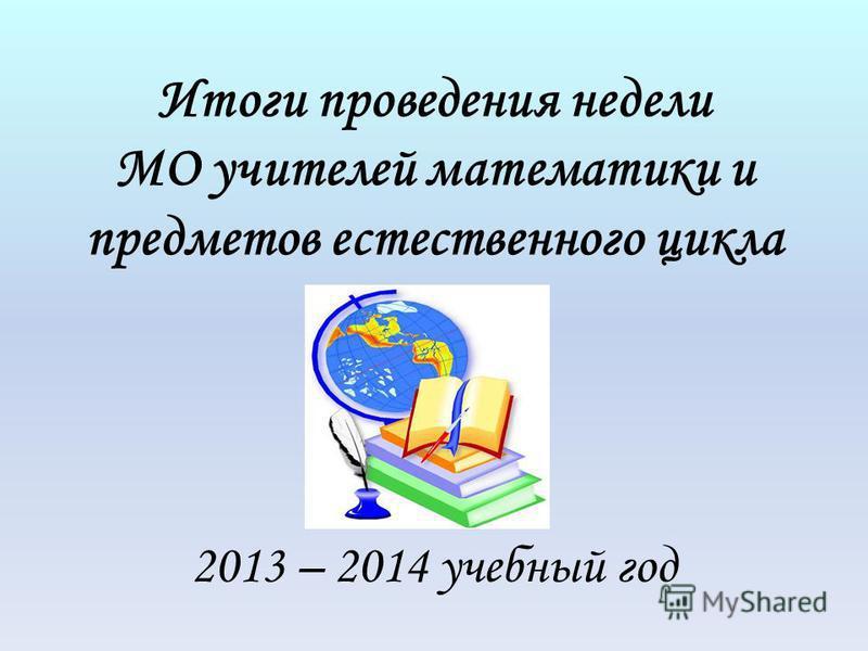 Итоги проведения недели МО учителей математики и предметов естественного цикла 2013 – 2014 учебный год