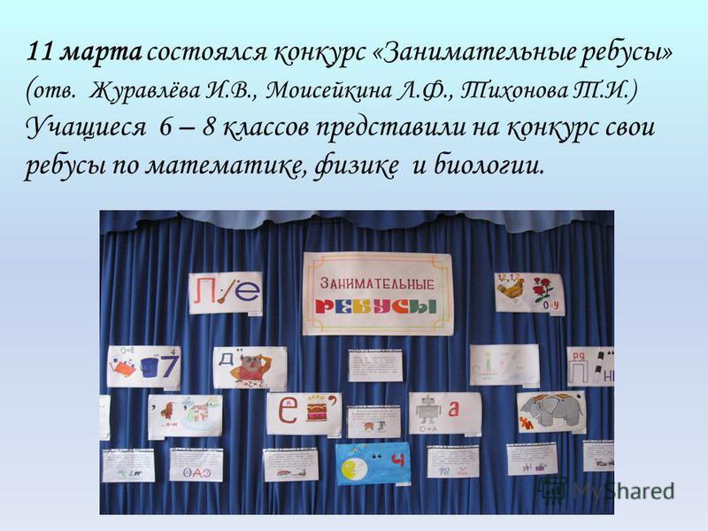 11 марта состоялся конкурс «Занимательные ребусы» ( отв. Журавлёва И.В., Моисейкина Л.Ф., Тихонова Т.И.) Учащиеся 6 – 8 классов представили на конкурс свои ребусы по математике, физике и биологии.