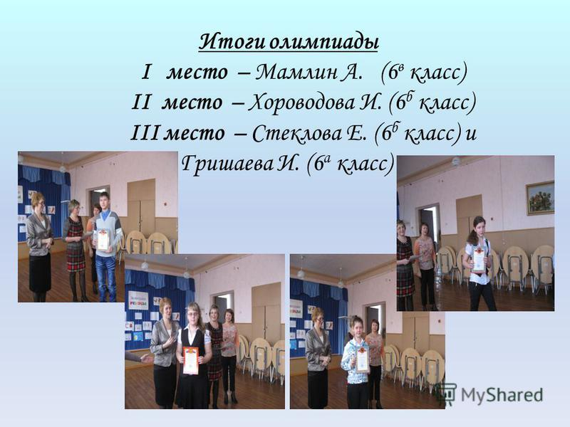 Итоги олимпиады I место – Мамлин А. (6 в класс) II место – Хороводова И. (6 б класс) III место – Стеклова Е. (6 б класс) и Гришаева И. (6 а класс)