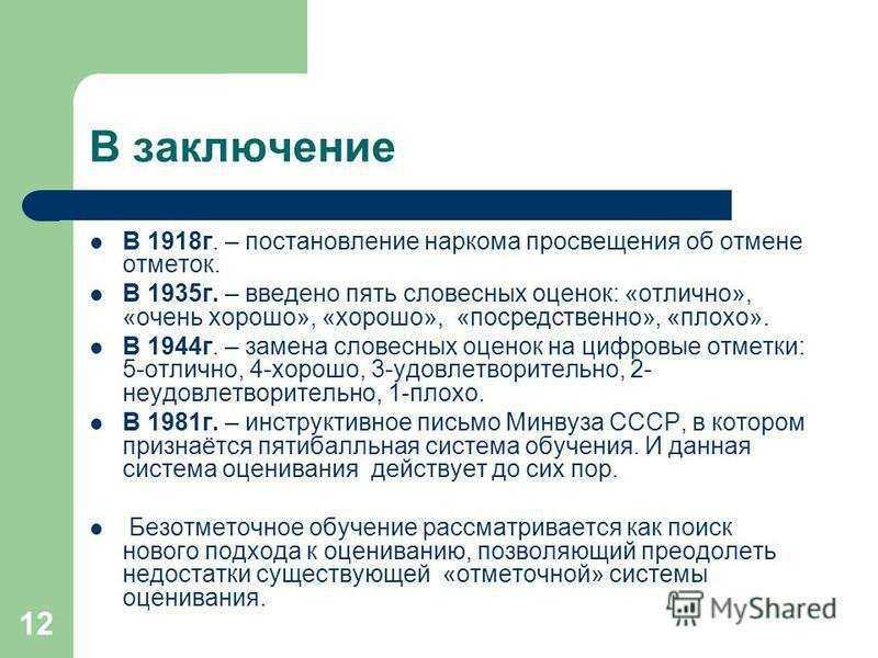 12 В заключение В 1918 г. – постановление наркома просвещения об отмене отметок. В 1935 г. – введено пять словесных оценок: «отлично», «очень хорошо», «хорошо», «посредственно», «плохо». В 1944 г. – замена словесных оценок на цифровые отметки: 5-отли