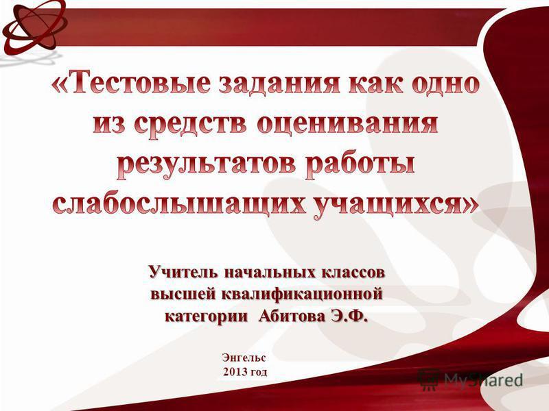 Учитель начальных классов высшей квалификационной категории Абитова Э.Ф. Энгельс 2013 год