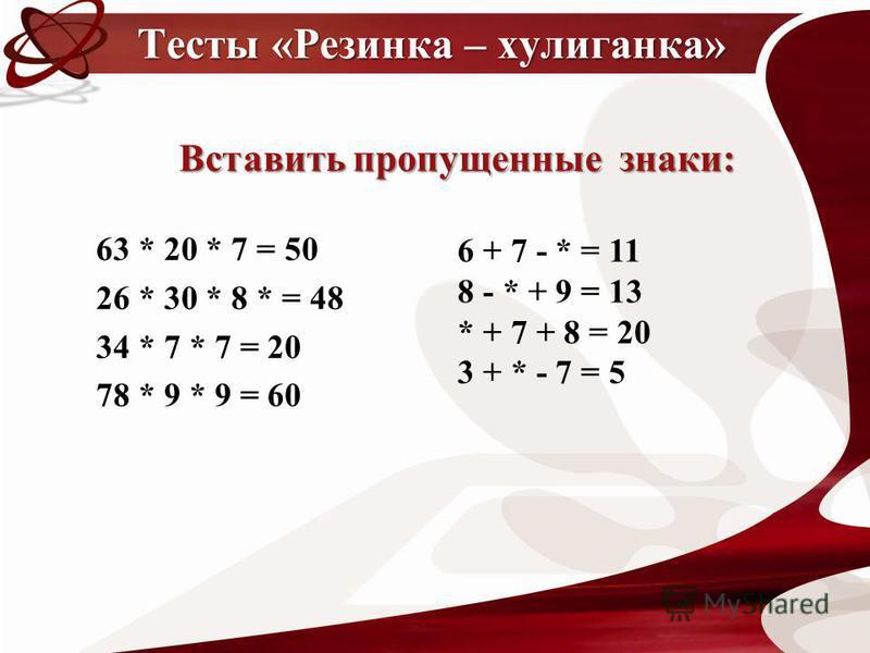 63 * 20 * 7 = 50 26 * 30 * 8 * = 48 34 * 7 * 7 = 20 78 * 9 * 9 = 60 Тесты «Резинка – хулиганка» 6 + 7 - * = 11 8 - * + 9 = 13 * + 7 + 8 = 20 3 + * - 7 = 5 Вставить пропущенные знаки: