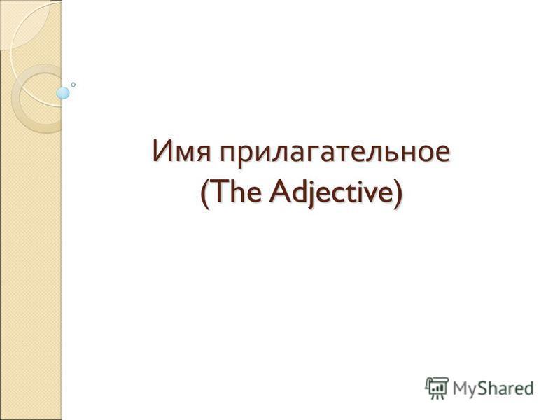 Имя прилагательное (The Adjective)