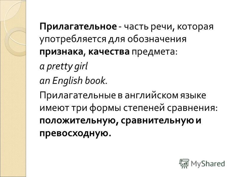 Прилагательное - часть речи, которая употребляется для обозначения признака, качества предмета: a pretty girl an English book. Прилагательные в английском языке имеют три формы степеней сравнения: положительную, сравнительную и превосходную.
