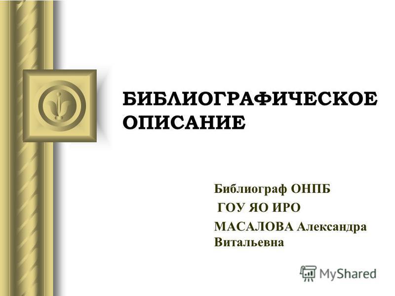 БИБЛИОГРАФИЧЕСКОЕ ОПИСАНИЕ Библиограф ОHПБ ГОУ ЯО ИРО МАСАЛОВА Александра Витальевна