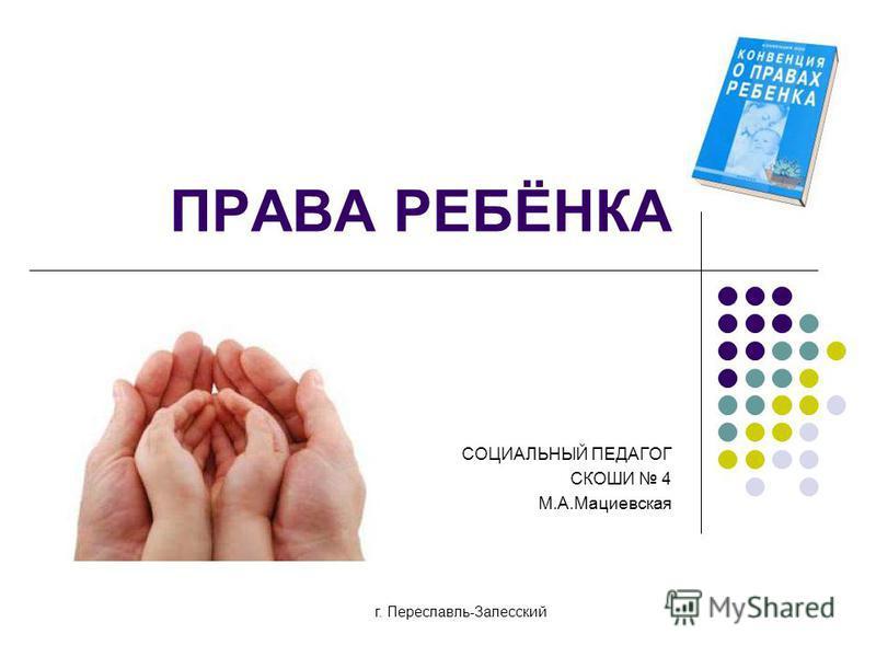 ПРАВА РЕБЁНКА СОЦИАЛЬНЫЙ ПЕДАГОГ СКОШИ 4 М.А.Мациевская г. Переславль-Залесский