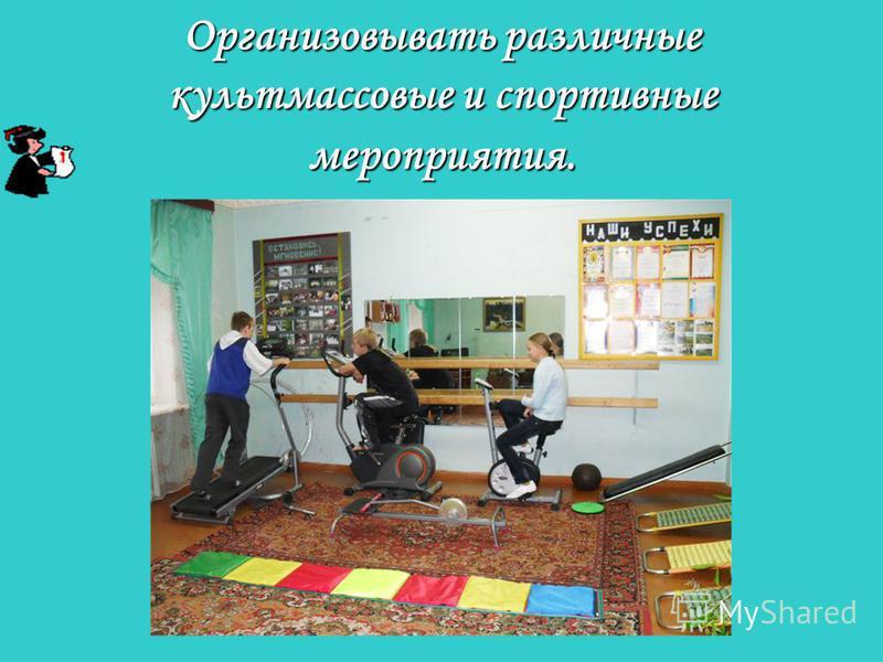 Организовывать различные культмассовые и спортивные мероприятия.