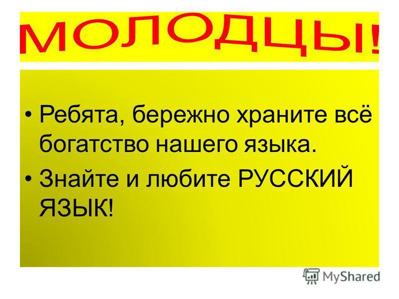 Ребята, бережно храните всё богатство нашего языка. Знайте и любите РУССКИЙ ЯЗЫК!