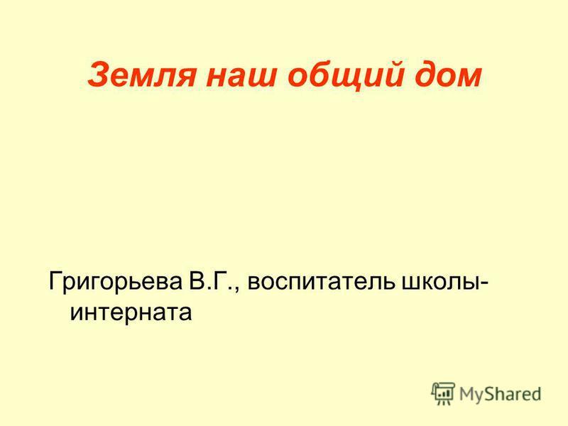 Земля наш общий дом Григорьева В.Г., воспитатель школы- интерната