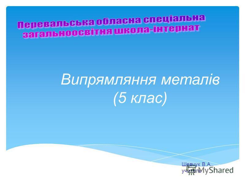 Випрямляння металів (5 клас) Шевчук В.А., учитель