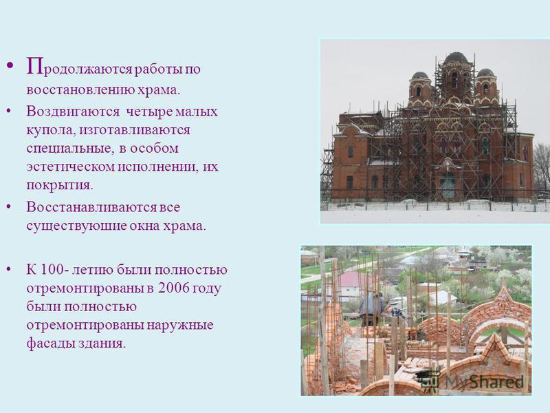 П родолжаются работы по восстановлению храма. Воздвигаются четыре малых купола, изготавливаются специальные, в особом эстетическом исполнении, их покрытия. Восстанавливаются все существующие окна храма. К 100- летию были полностью отремонтированы в 2
