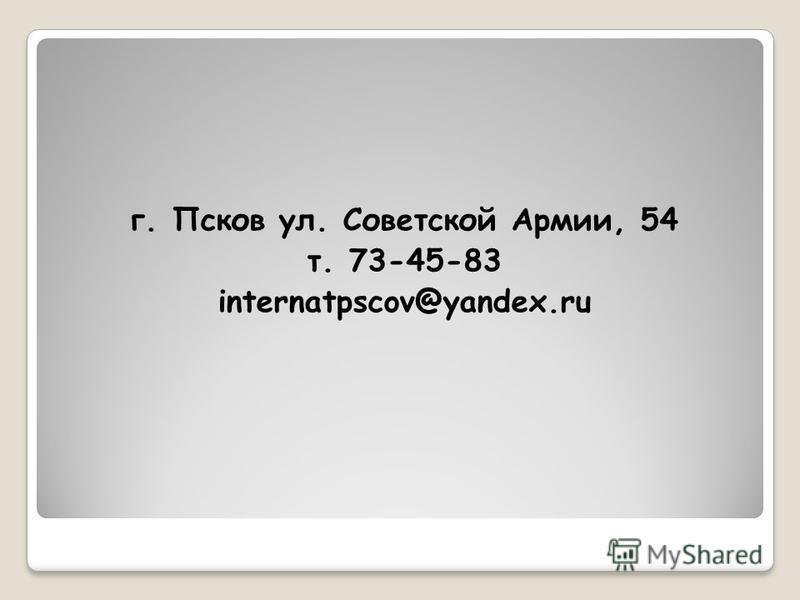 г. Псков ул. Советской Армии, 54 т. 73-45-83 internatpscov@yandex.ru