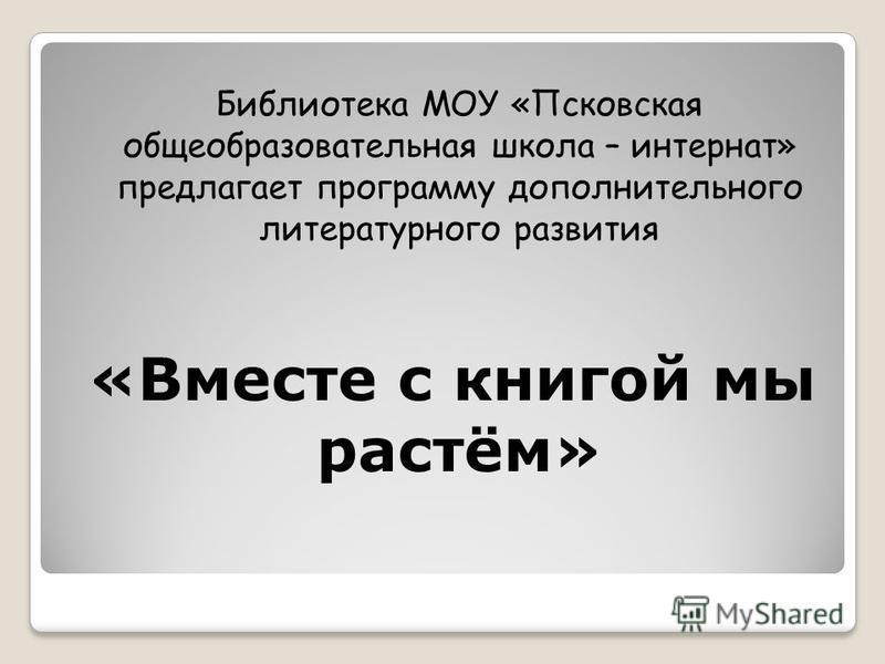 Библиотека МОУ «Псковская общеобразовательная школа – интернат» предлагает программу дополнительного литературного развития «Вместе с книгой мы растём»