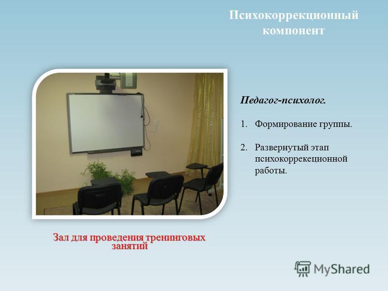 Психокоррекционный компонент Зал для проведения тренинговых занятий Педагог-психолог. 1. Формирование группы. 2. Развернутый этап психокоррекеционной работы.