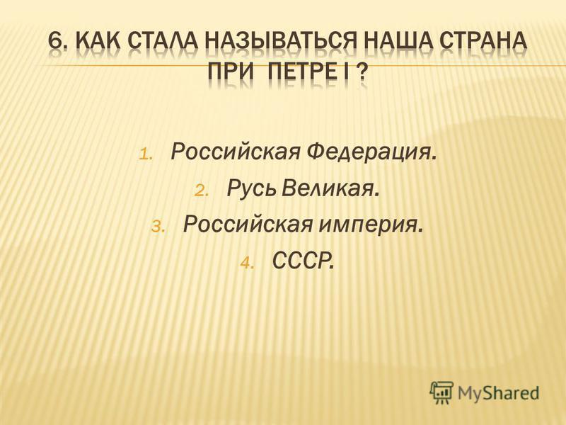 1. Российская Федерация. 2. Русь Великая. 3. Российская империя. 4. СССР.