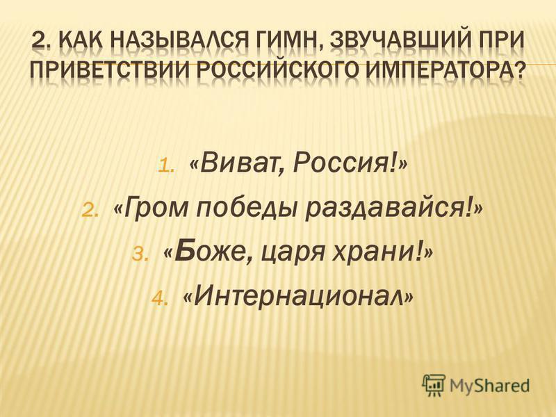 1. «Виват, Россия!» 2. «Гром победы раздавайся!» 3. « Б оже, царя храни!» 4. «Интернационал»