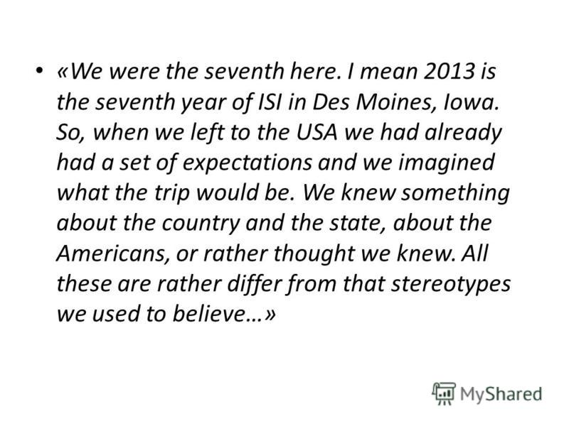 «We were the seventh here. I mean 2013 is the seventh year of ISI in Des Moines, Iowa. So, when we left to the USA we had already had a set of expectations and we imagined what the trip would be. We knew something about the country and the state, abo