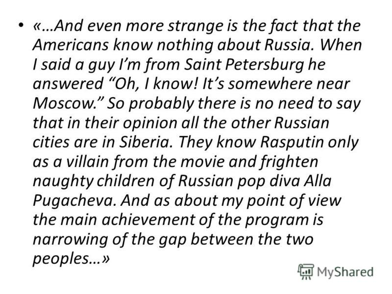 «…And even more strange is the fact that the Americans know nothing about Russia. When I said a guy Im from Saint Petersburg he answered Oh, I know! Its somewhere near Moscow. So probably there is no need to say that in their opinion all the other Ru