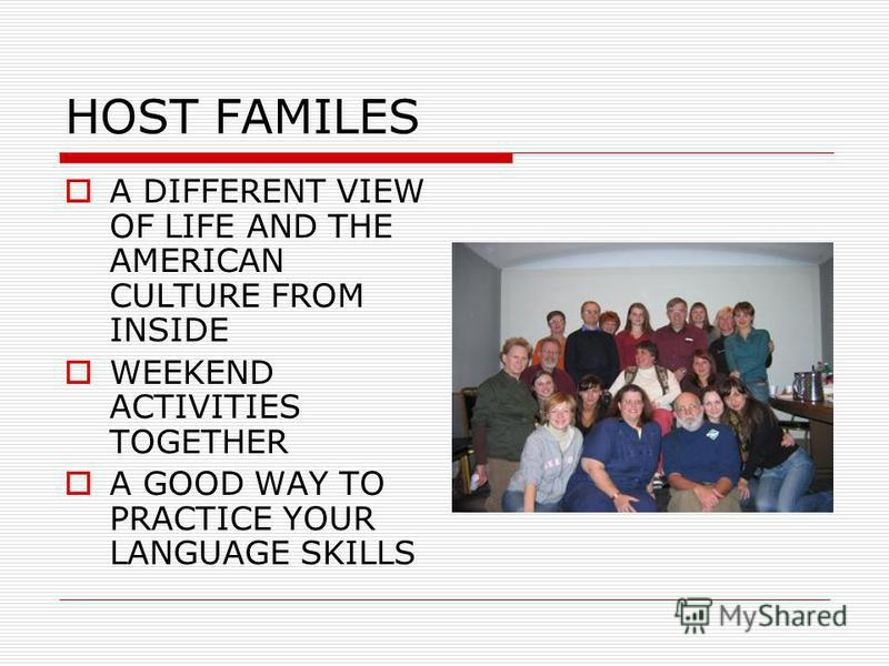 HOST FAMILES A DIFFERENT VIEW OF LIFE AND THE AMERICAN CULTURE FROM INSIDE WEEKEND ACTIVITIES TOGETHER A GOOD WAY TO PRACTICE YOUR LANGUAGE SKILLS